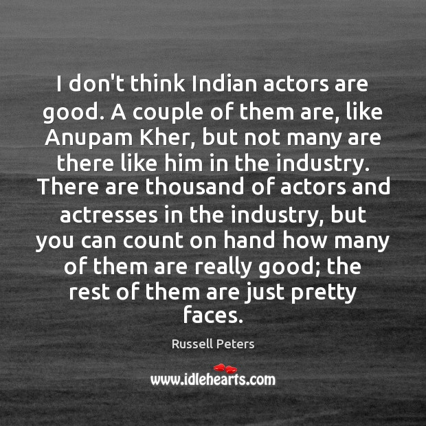 Image, I don't think Indian actors are good. A couple of them are,