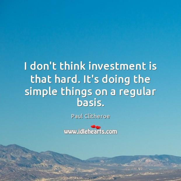 I don't think investment is that hard. It's doing the simple things on a regular basis. Paul Clitheroe Picture Quote