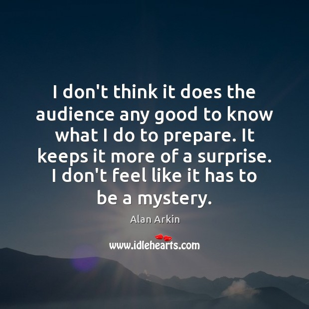 I don't think it does the audience any good to know what Alan Arkin Picture Quote