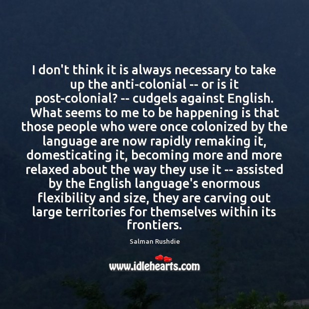 I don't think it is always necessary to take up the anti-colonial Salman Rushdie Picture Quote
