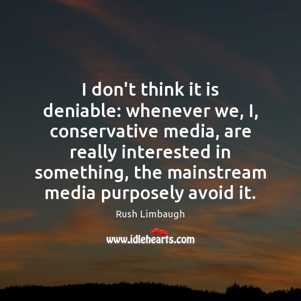 I don't think it is deniable: whenever we, I, conservative media, are Image