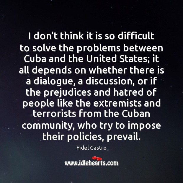 I don't think it is so difficult to solve the problems between Fidel Castro Picture Quote