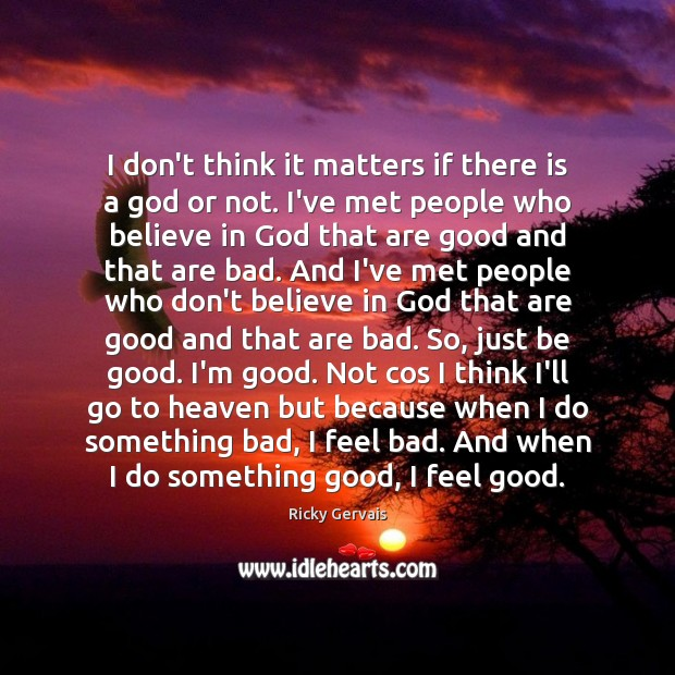 I don't think it matters if there is a God or not. Good Quotes Image