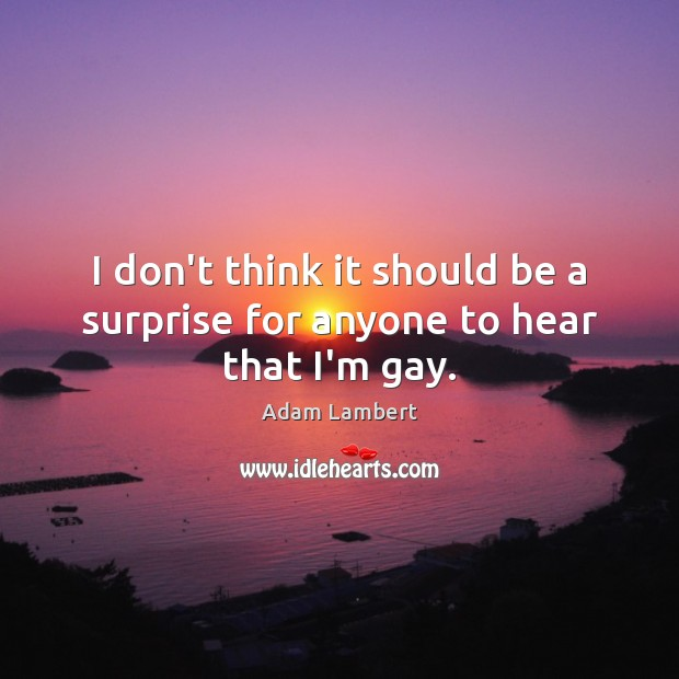 I don't think it should be a surprise for anyone to hear that I'm gay. Adam Lambert Picture Quote