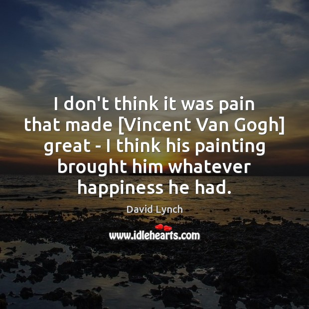 I don't think it was pain that made [Vincent Van Gogh] great David Lynch Picture Quote