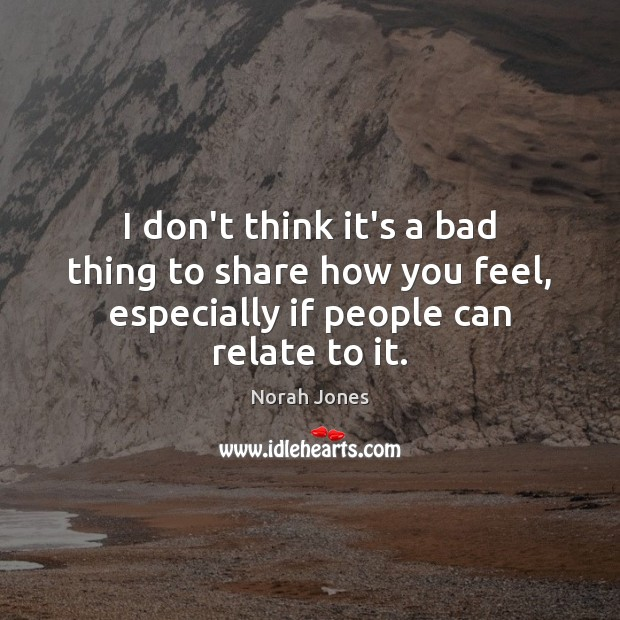I don't think it's a bad thing to share how you feel, Norah Jones Picture Quote