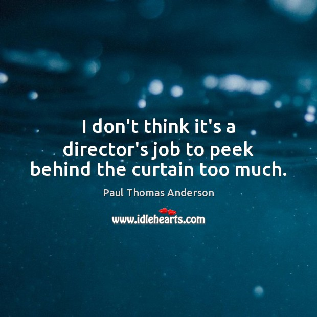 I don't think it's a director's job to peek behind the curtain too much. Paul Thomas Anderson Picture Quote