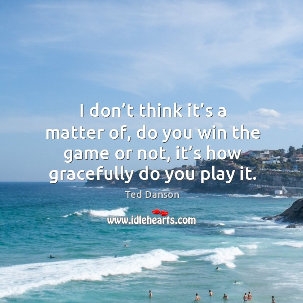 Image, I don't think it's a matter of, do you win the game or not, it's how gracefully do you play it.
