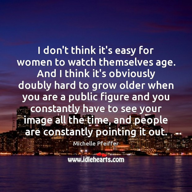 I don't think it's easy for women to watch themselves age. And Michelle Pfeiffer Picture Quote