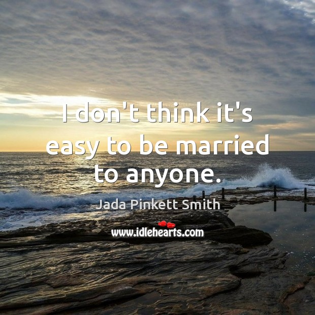 I don't think it's easy to be married to anyone. Jada Pinkett Smith Picture Quote