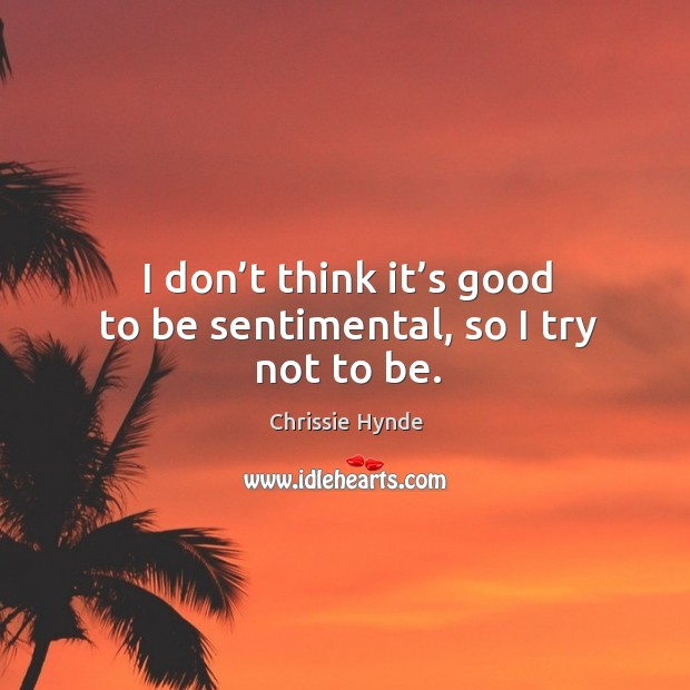 I don't think it's good to be sentimental, so I try not to be. Image