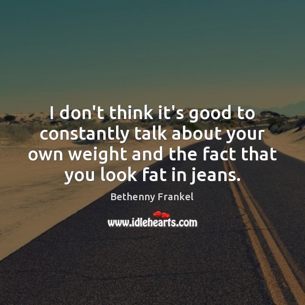 Image, I don't think it's good to constantly talk about your own weight