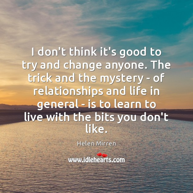 I don't think it's good to try and change anyone. The trick Helen Mirren Picture Quote