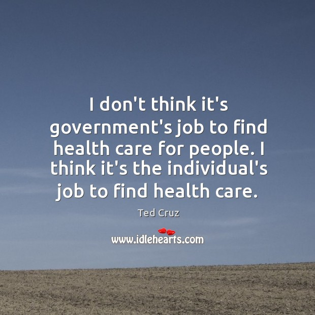 I don't think it's government's job to find health care for people. Image