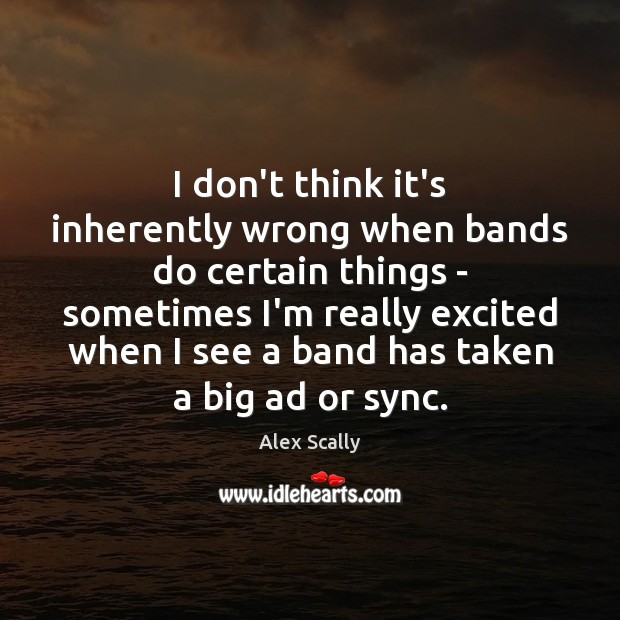 I don't think it's inherently wrong when bands do certain things – Image
