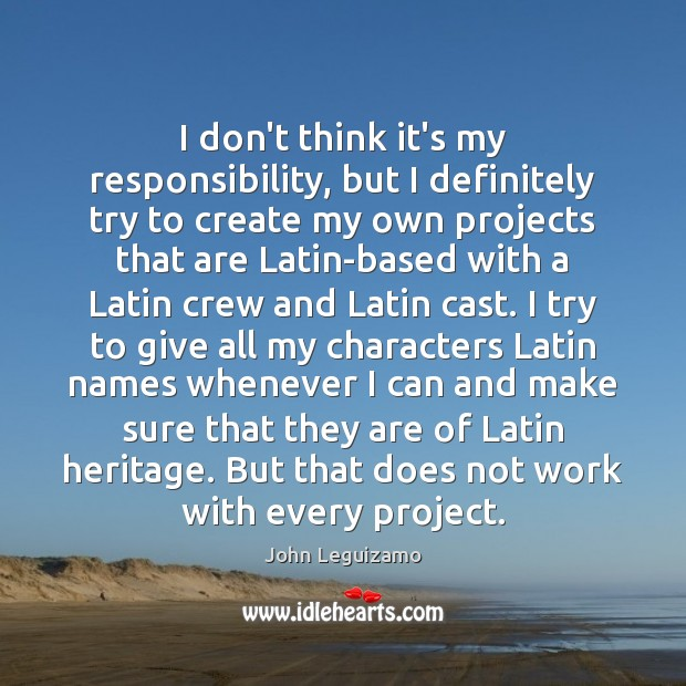 I don't think it's my responsibility, but I definitely try to create John Leguizamo Picture Quote