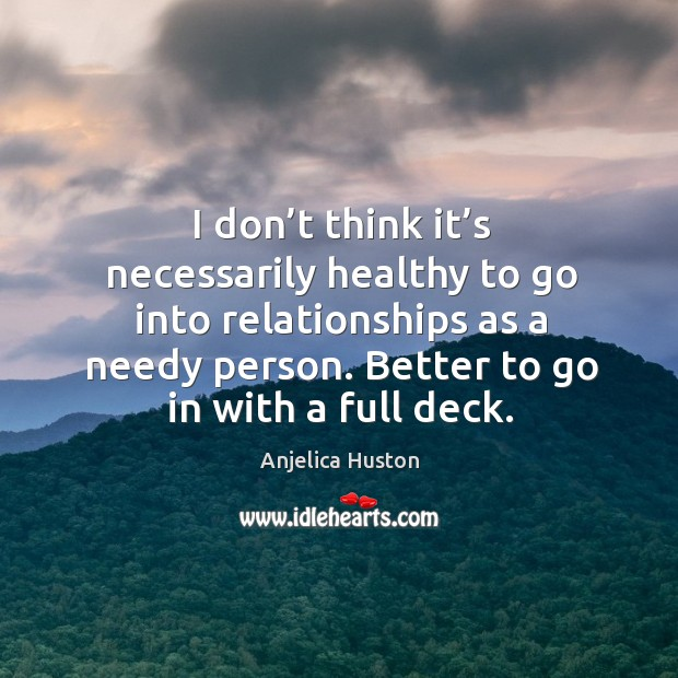 I don't think it's necessarily healthy to go into relationships as a needy person. Image
