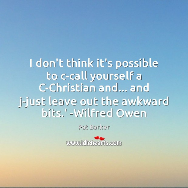 I don't think it's possible to c-call yourself a C-Christian and… and Pat Barker Picture Quote