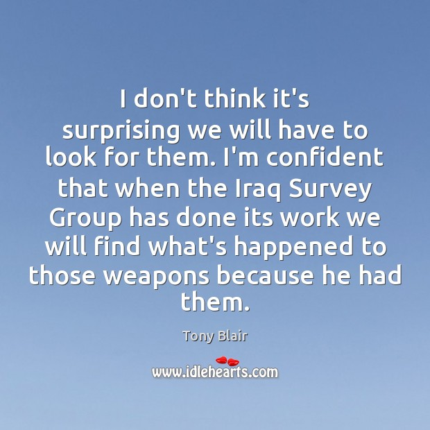 I don't think it's surprising we will have to look for them. Tony Blair Picture Quote