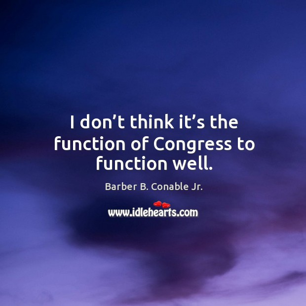 Image, I don't think it's the function of congress to function well.