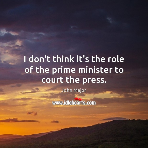 I don't think it's the role of the prime minister to court the press. John Major Picture Quote