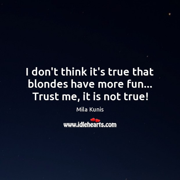 Image, I don't think it's true that blondes have more fun… Trust me, it is not true!