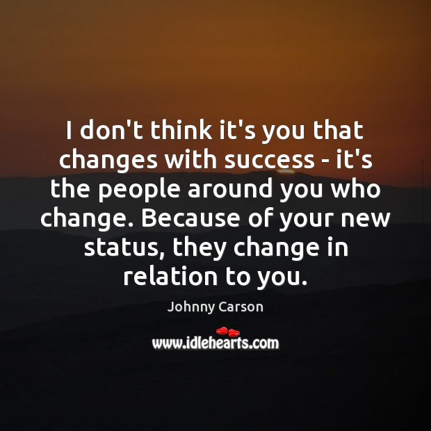 I don't think it's you that changes with success – it's the Johnny Carson Picture Quote
