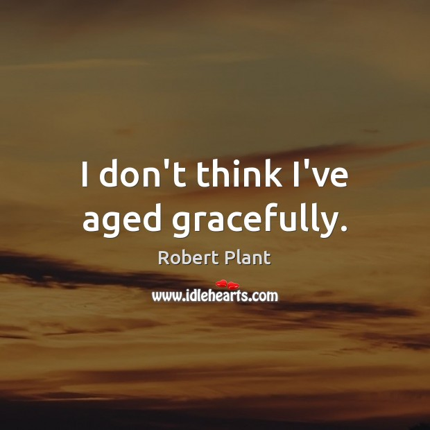 I don't think I've aged gracefully. Robert Plant Picture Quote