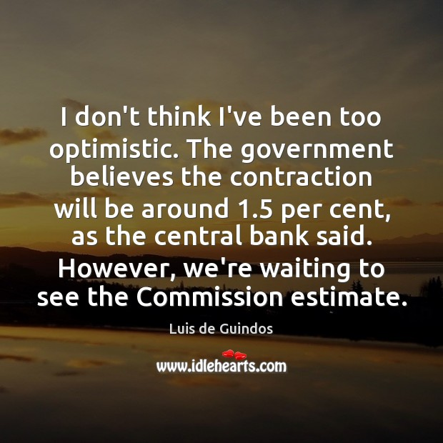 I don't think I've been too optimistic. The government believes the contraction Image