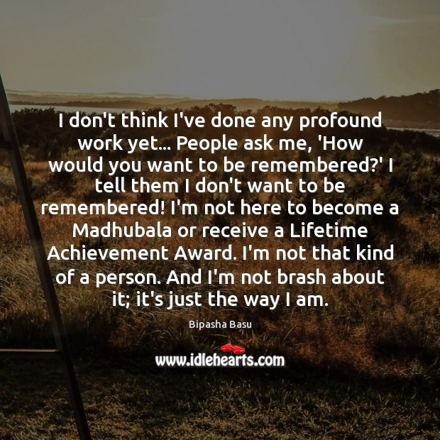 I don't think I've done any profound work yet… People ask me, Bipasha Basu Picture Quote