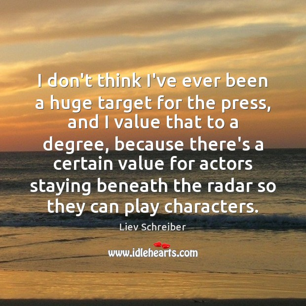 I don't think I've ever been a huge target for the press, Liev Schreiber Picture Quote