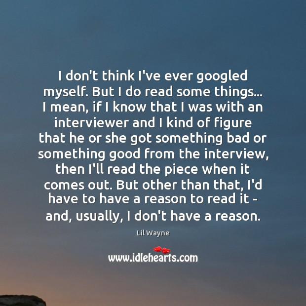 I don't think I've ever googled myself. But I do read some Image