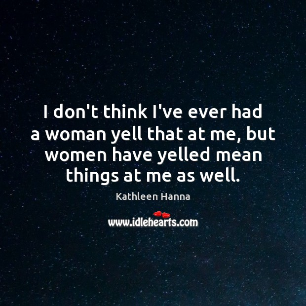 I don't think I've ever had a woman yell that at me, Kathleen Hanna Picture Quote