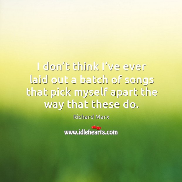 I don't think I've ever laid out a batch of songs that pick myself apart the way that these do. Richard Marx Picture Quote