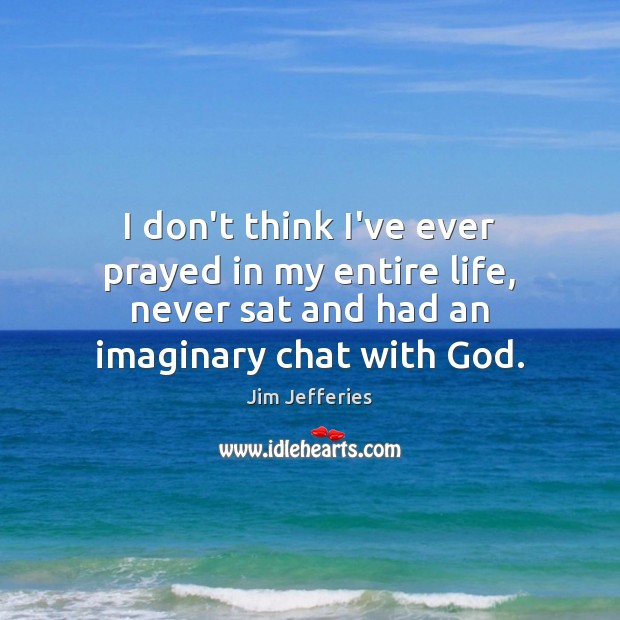 I don't think I've ever prayed in my entire life, never sat Image