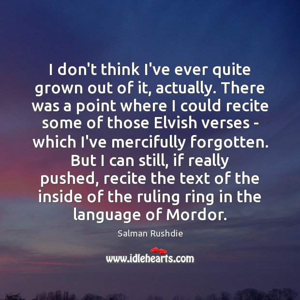 I don't think I've ever quite grown out of it, actually. There Salman Rushdie Picture Quote