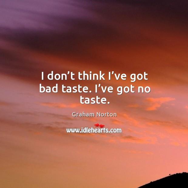 I don't think I've got bad taste. I've got no taste. Graham Norton Picture Quote