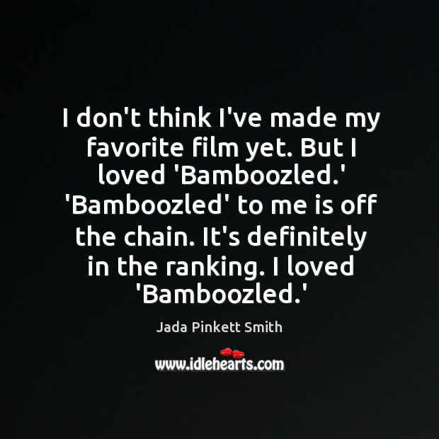 I don't think I've made my favorite film yet. But I loved Jada Pinkett Smith Picture Quote