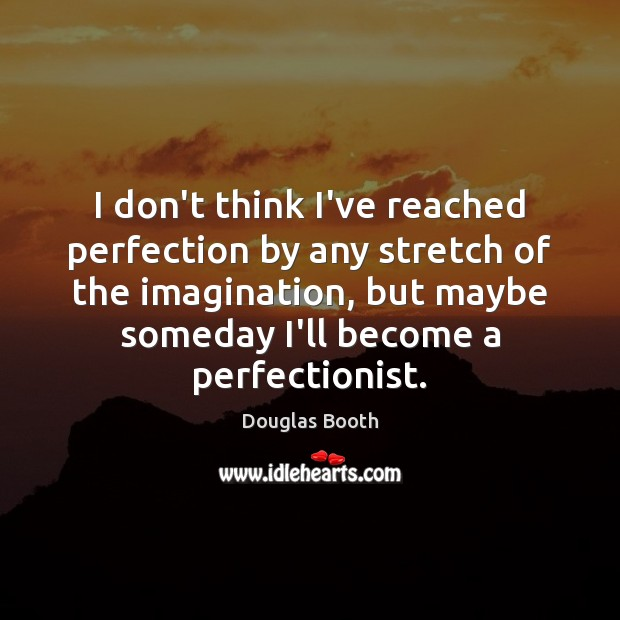 I don't think I've reached perfection by any stretch of the imagination, Douglas Booth Picture Quote