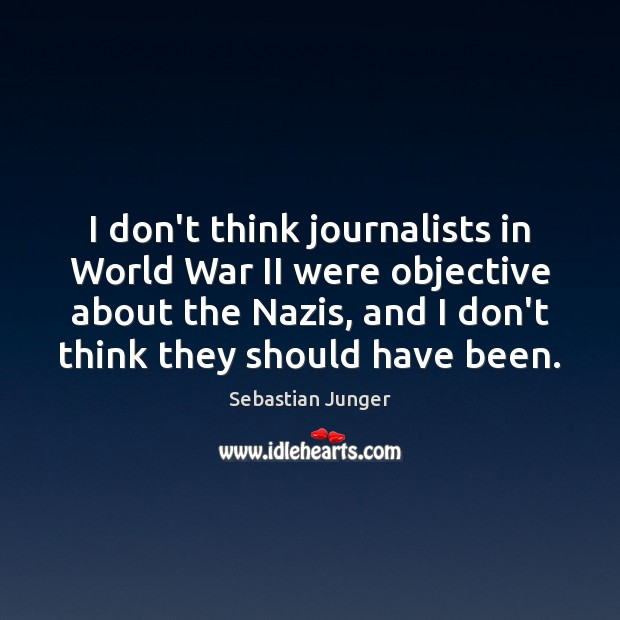 I don't think journalists in World War II were objective about the Sebastian Junger Picture Quote