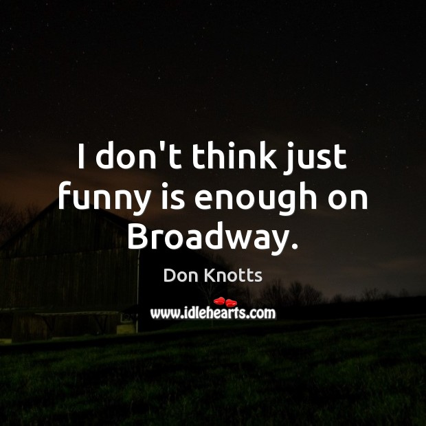 I don't think just funny is enough on Broadway. Image