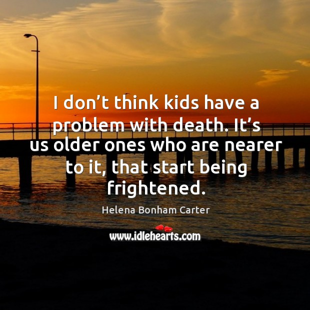 I don't think kids have a problem with death. It's us older ones who are nearer to it Image
