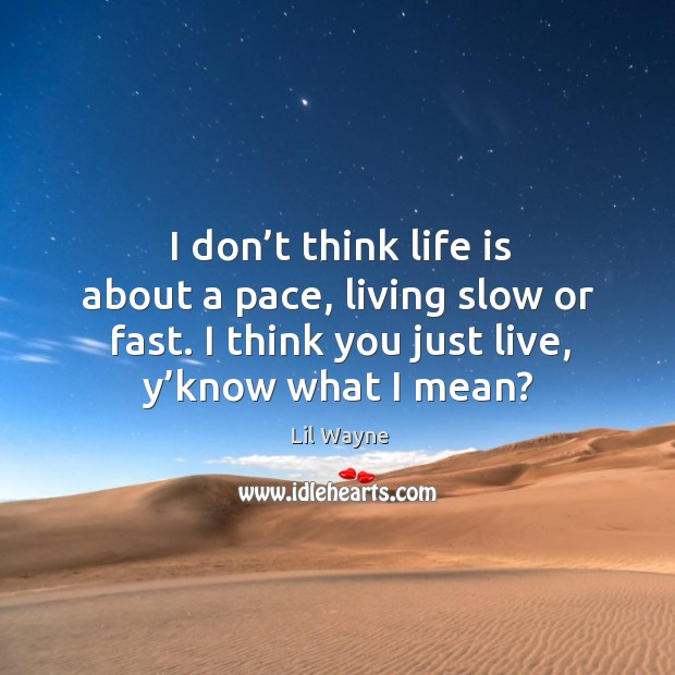I don't think life is about a pace, living slow or fast. I think you just live, y'know what I mean? Image
