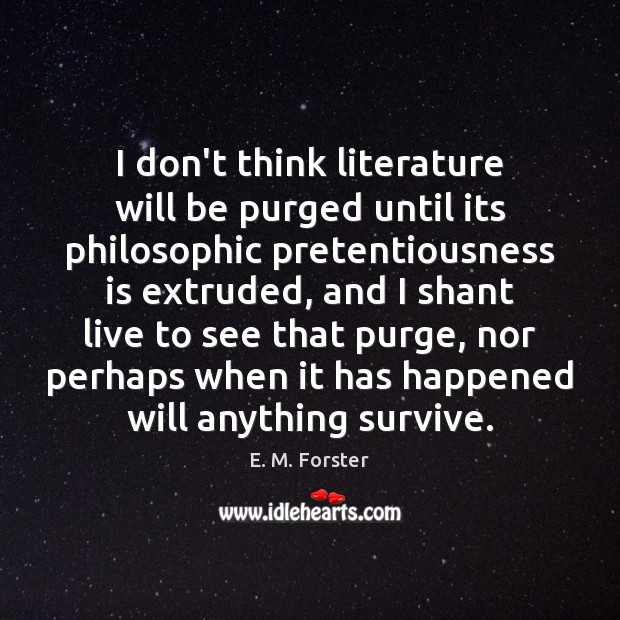 I don't think literature will be purged until its philosophic pretentiousness is Image