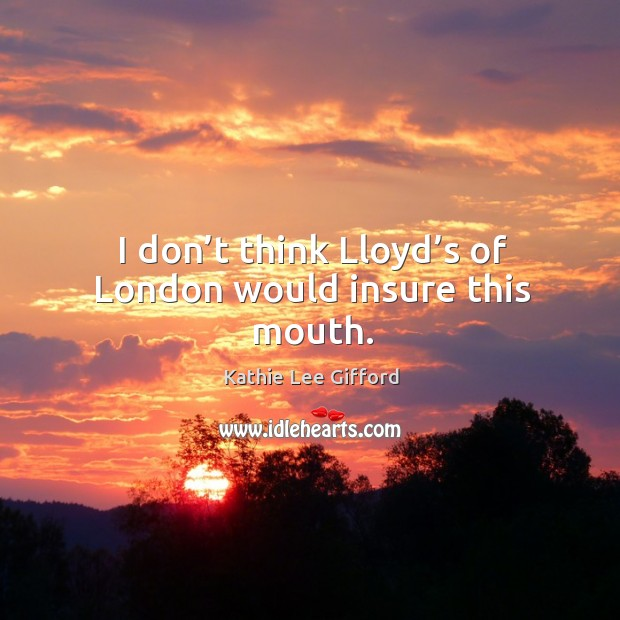I don't think lloyd's of london would insure this mouth. Kathie Lee Gifford Picture Quote