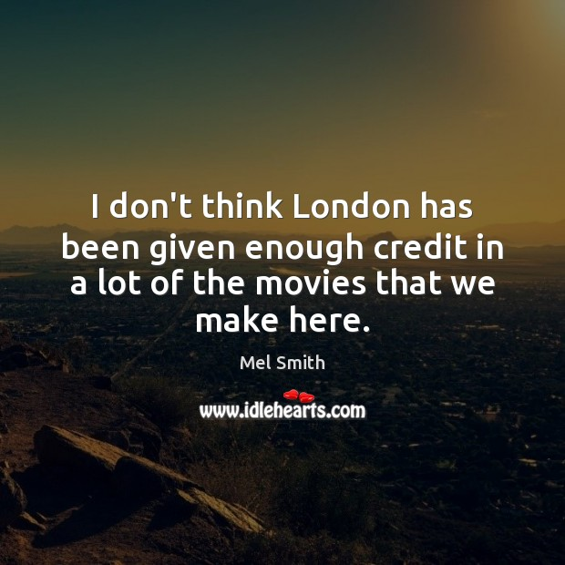 I don't think London has been given enough credit in a lot Mel Smith Picture Quote