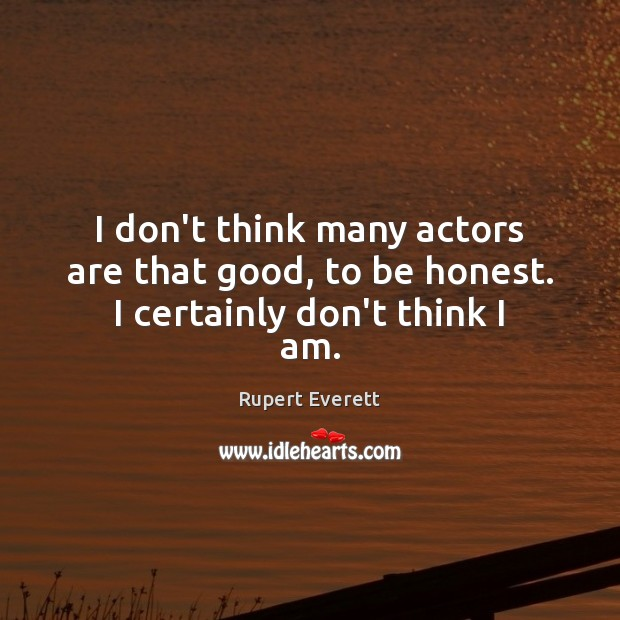 Image, I don't think many actors are that good, to be honest. I certainly don't think I am.