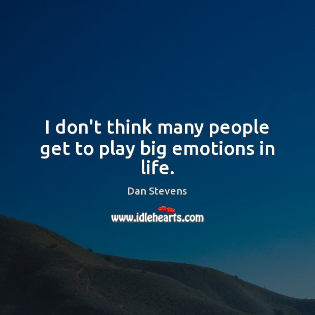 I don't think many people get to play big emotions in life. Image