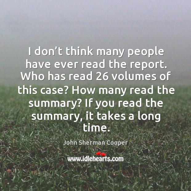 I don't think many people have ever read the report. Who has read 26 volumes of this case? John Sherman Cooper Picture Quote