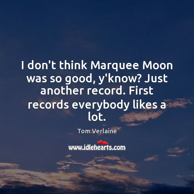 I don't think Marquee Moon was so good, y'know? Just another record. Tom Verlaine Picture Quote